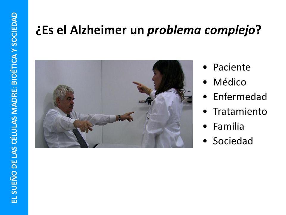 ¿Es el Alzheimer un problema complejo? Paciente Médico Enfermedad Tratamiento Familia Sociedad EL SUEÑO DE LAS CÉLULAS MADRE: BIOÉTICA Y SOCIEDAD
