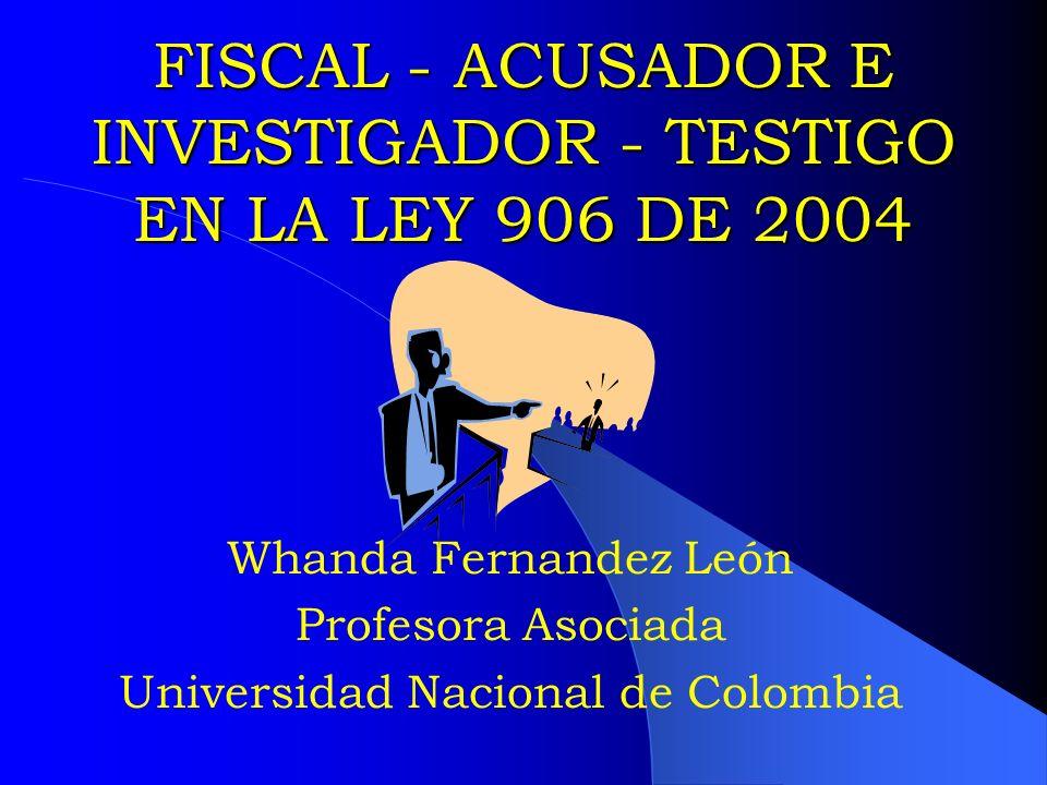 FISCAL - ACUSADOR E INVESTIGADOR - TESTIGO EN LA LEY 906 DE 2004 Whanda Fernandez León Profesora Asociada Universidad Nacional de Colombia