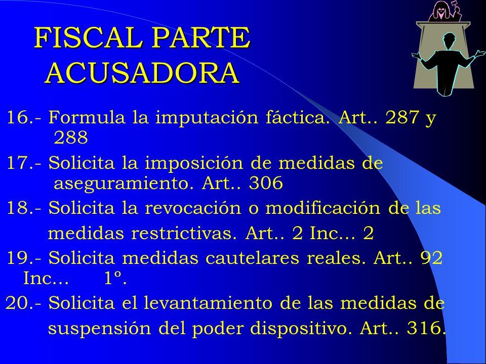 FISCAL PARTE ACUSADORA 16.- Formula la imputación fáctica. Art.. 287 y 288 17.- Solicita la imposición de medidas de aseguramiento. Art.. 306 18.- Sol