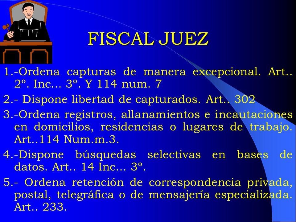FISCAL JUEZ 1.-Ordena capturas de manera excepcional. Art.. 2º. Inc... 3º. Y 114 num. 7 2.- Dispone libertad de capturados. Art.. 302 3.-Ordena regist