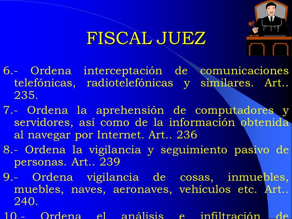 FISCAL JUEZ 6.- Ordena interceptación de comunicaciones telefónicas, radiotelefónicas y similares. Art.. 235. 7.- Ordena la aprehensión de computadore