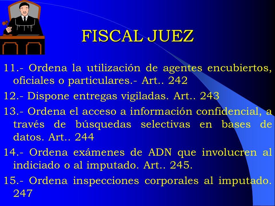 FISCAL JUEZ 11.- Ordena la utilización de agentes encubiertos, oficiales o particulares.- Art.. 242 12.- Dispone entregas vigiladas. Art.. 243 13.- Or