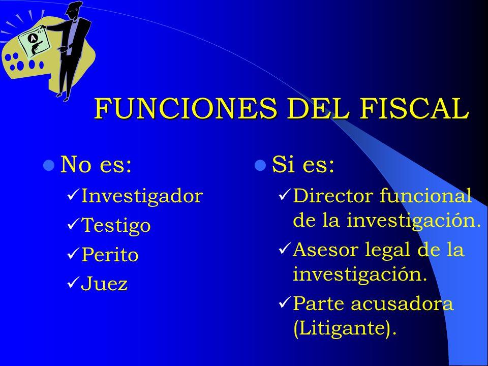 FUNCIONES DEL FISCAL No es: Investigador Testigo Perito Juez Si es: Director funcional de la investigación. Asesor legal de la investigación. Parte ac
