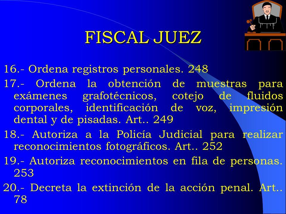 FISCAL JUEZ 16.- Ordena registros personales. 248 17.- Ordena la obtención de muestras para exámenes grafotécnicos, cotejo de fluidos corporales, iden