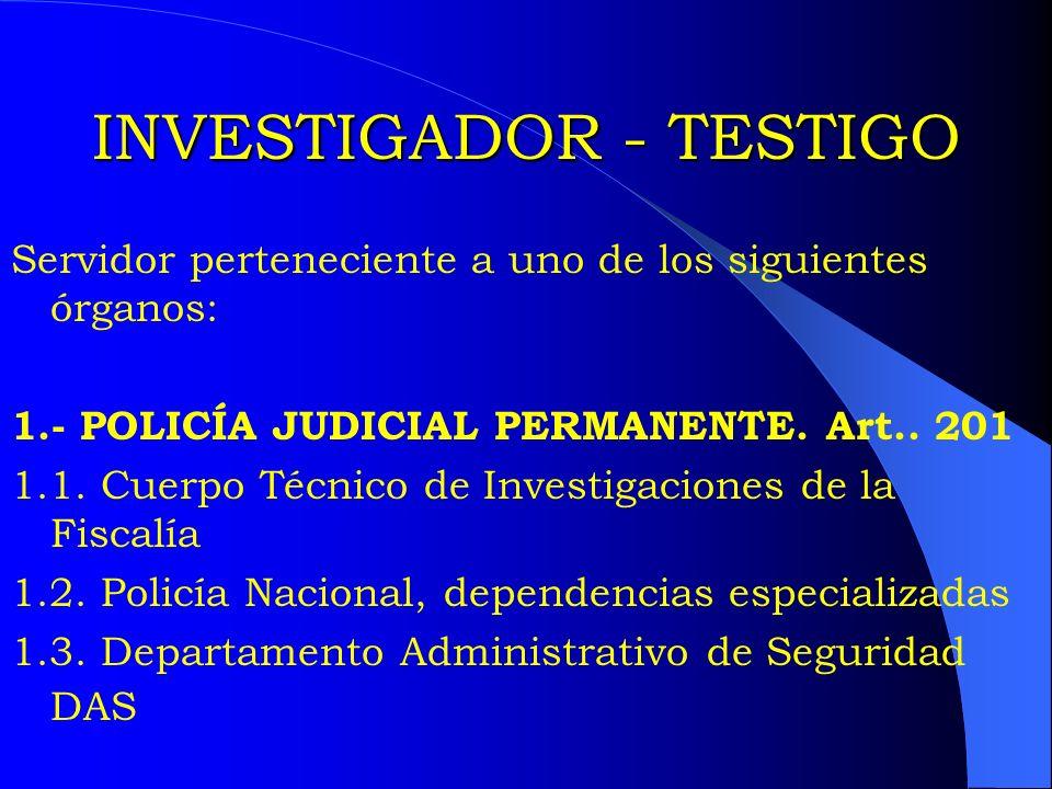INVESTIGADOR - TESTIGO Servidor perteneciente a uno de los siguientes órganos: 1.- POLICÍA JUDICIAL PERMANENTE. Art.. 201 1.1. Cuerpo Técnico de Inves