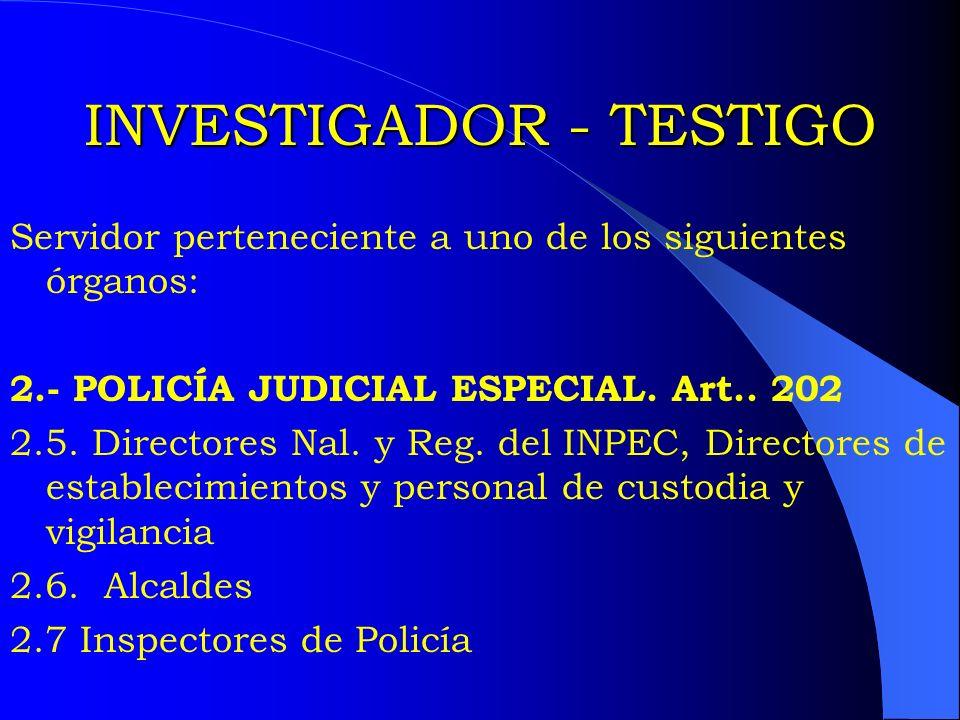 INVESTIGADOR - TESTIGO Servidor perteneciente a uno de los siguientes órganos: 2.- POLICÍA JUDICIAL ESPECIAL. Art.. 202 2.5. Directores Nal. y Reg. de
