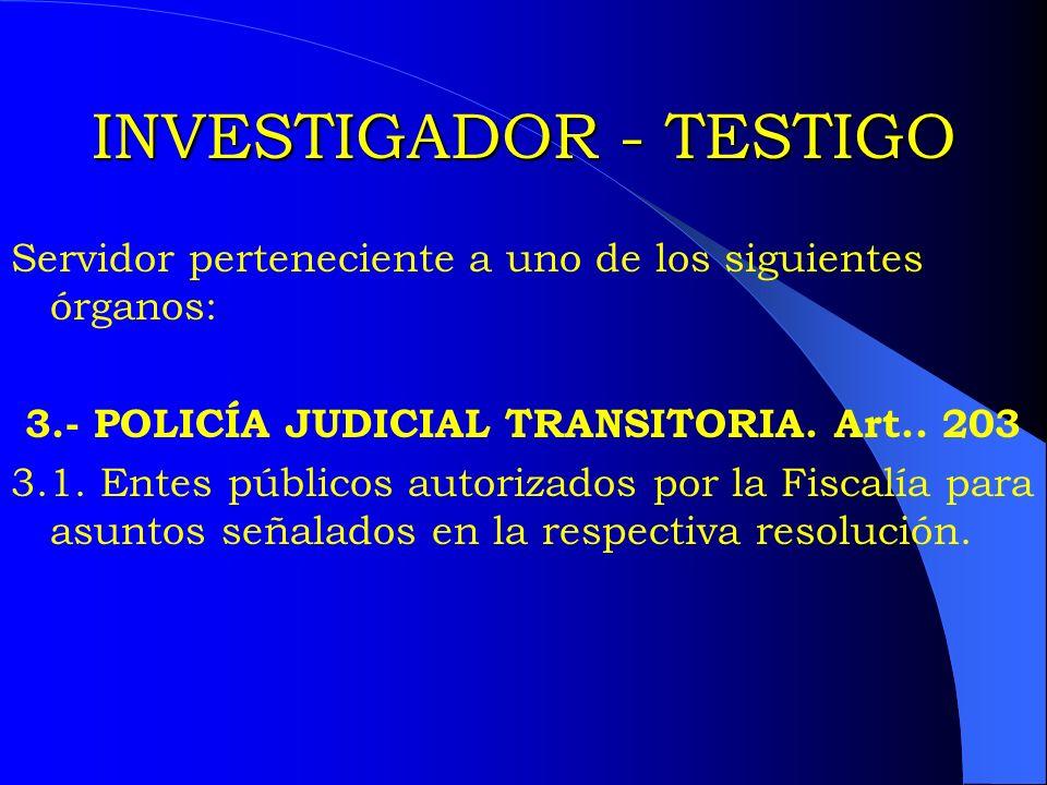 INVESTIGADOR - TESTIGO Servidor perteneciente a uno de los siguientes órganos: 3.- POLICÍA JUDICIAL TRANSITORIA. Art.. 203 3.1. Entes públicos autoriz