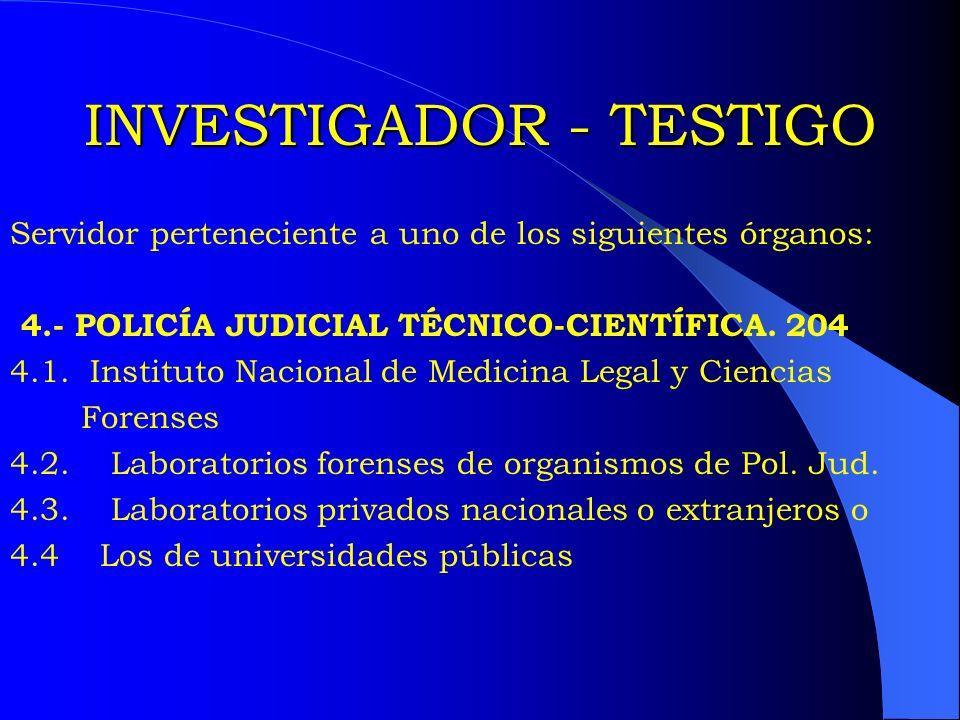 INVESTIGADOR - TESTIGO Servidor perteneciente a uno de los siguientes órganos: 4.- POLICÍA JUDICIAL TÉCNICO-CIENTÍFICA. 204 4.1. Instituto Nacional de