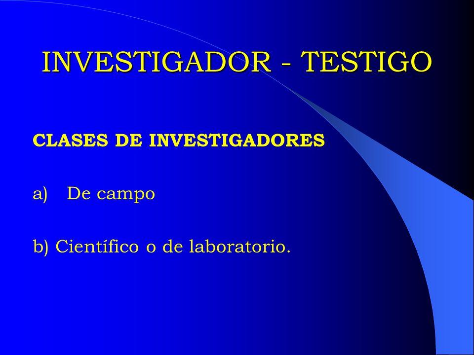INVESTIGADOR - TESTIGO CLASES DE INVESTIGADORES a) De campo b) Científico o de laboratorio.