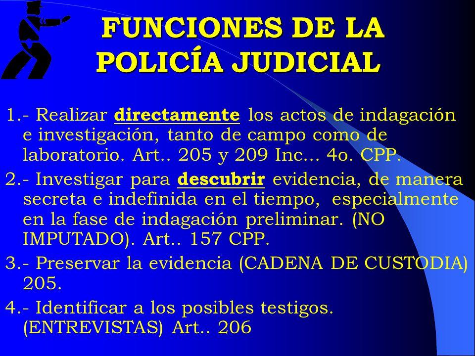 FUNCIONES DE LA POLICÍA JUDICIAL FUNCIONES DE LA POLICÍA JUDICIAL 1.- Realizar directamente los actos de indagación e investigación, tanto de campo co