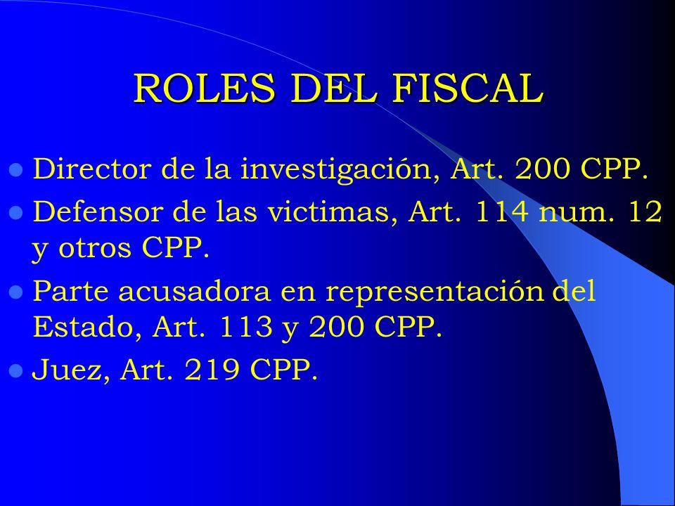 ROLES DEL FISCAL Director de la investigación, Art. 200 CPP. Defensor de las victimas, Art. 114 num. 12 y otros CPP. Parte acusadora en representación