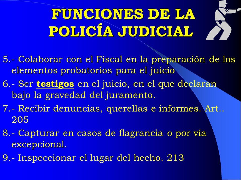 FUNCIONES DE LA POLICÍA JUDICIAL FUNCIONES DE LA POLICÍA JUDICIAL 5.- Colaborar con el Fiscal en la preparación de los elementos probatorios para el j