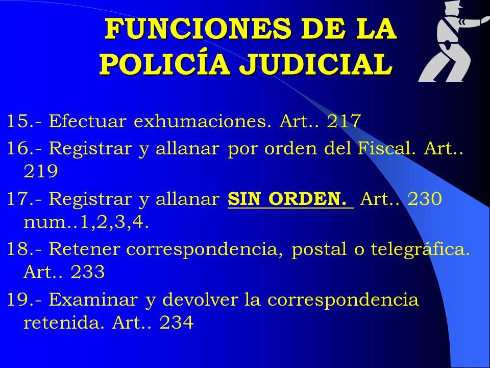 FUNCIONES DE LA POLICÍA JUDICIAL FUNCIONES DE LA POLICÍA JUDICIAL 15.- Efectuar exhumaciones. Art.. 217 16.- Registrar y allanar por orden del Fiscal.