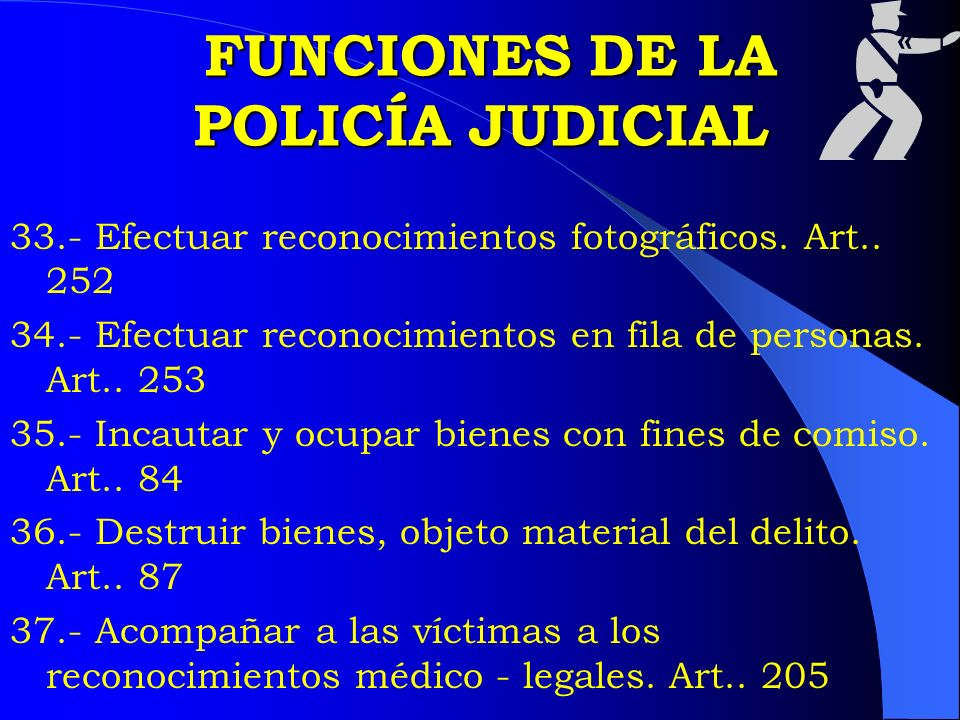 FUNCIONES DE LA POLICÍA JUDICIAL FUNCIONES DE LA POLICÍA JUDICIAL 33.- Efectuar reconocimientos fotográficos. Art.. 252 34.- Efectuar reconocimientos