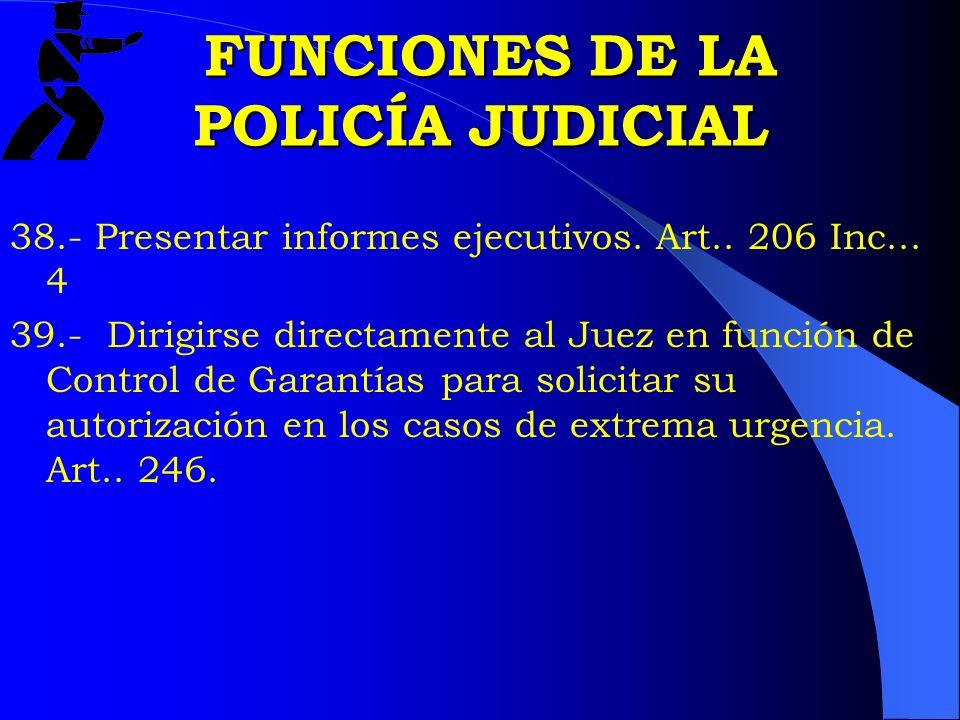 FUNCIONES DE LA POLICÍA JUDICIAL FUNCIONES DE LA POLICÍA JUDICIAL 38.- Presentar informes ejecutivos. Art.. 206 Inc... 4 39.- Dirigirse directamente a