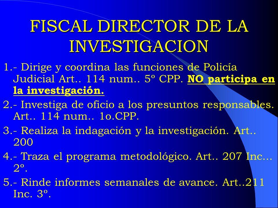 FISCAL DIRECTOR DE LA INVESTIGACION 1.- Dirige y coordina las funciones de Policía Judicial Art.. 114 num.. 5º CPP. NO participa en la investigación.