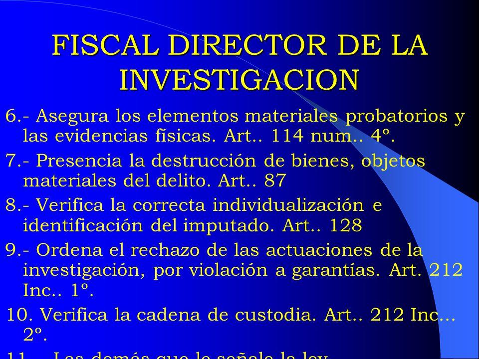 FISCAL DIRECTOR DE LA INVESTIGACION 6.- Asegura los elementos materiales probatorios y las evidencias físicas. Art.. 114 num.. 4º. 7.- Presencia la de