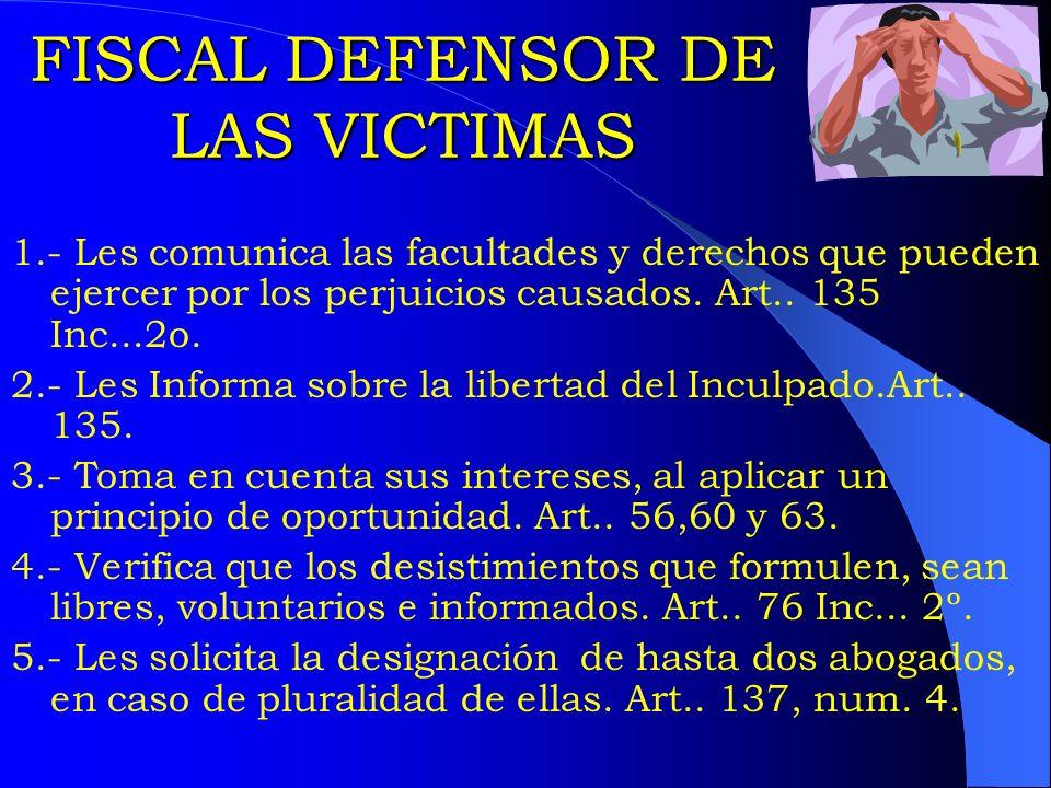 FISCAL DEFENSOR DE LAS VICTIMAS 1.- Les comunica las facultades y derechos que pueden ejercer por los perjuicios causados. Art.. 135 Inc...2o. 2.- Les
