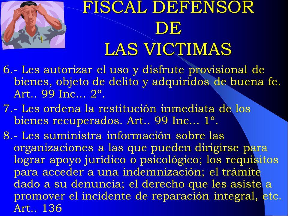 FISCAL DEFENSOR DE LAS VICTIMAS 6.- Les autorizar el uso y disfrute provisional de bienes, objeto de delito y adquiridos de buena fe. Art.. 99 Inc...