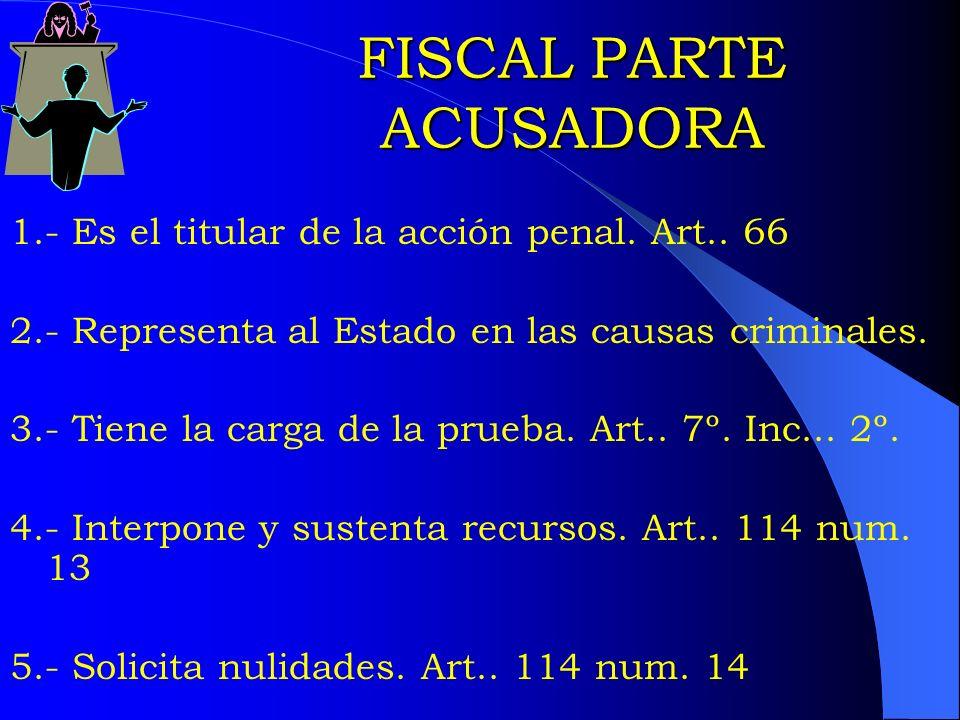 FISCAL PARTE ACUSADORA 1.- Es el titular de la acción penal. Art.. 66 2.- Representa al Estado en las causas criminales. 3.- Tiene la carga de la prue