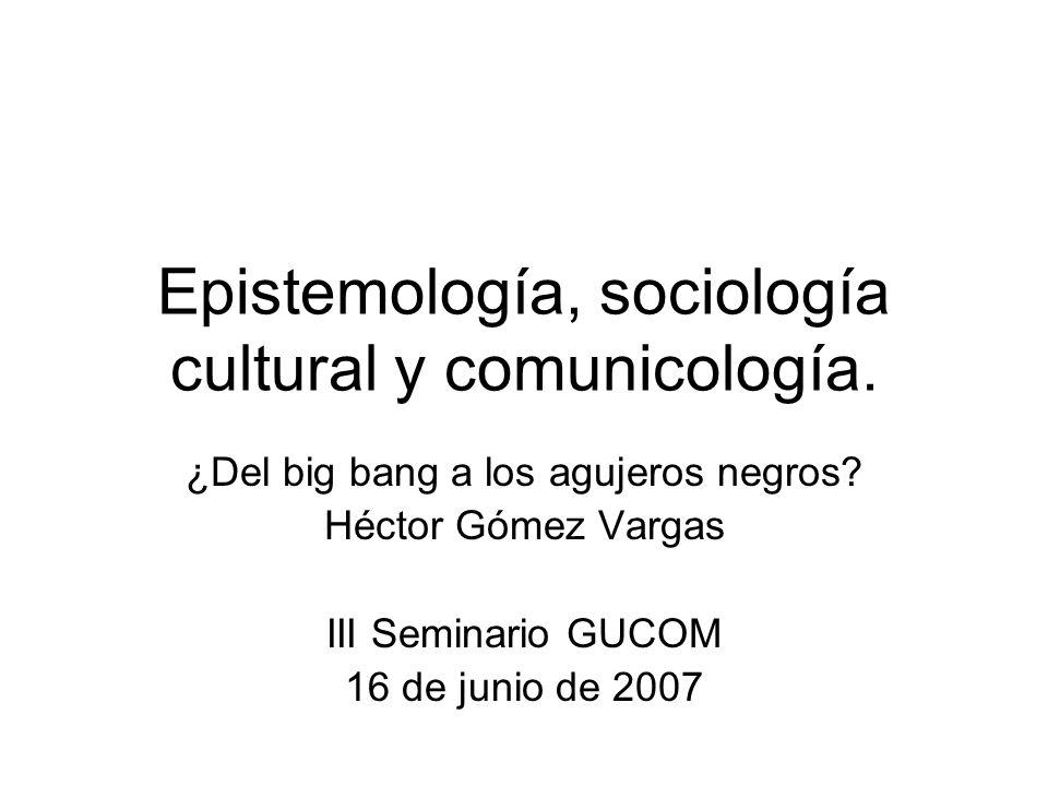 Epistemología, sociología cultural y comunicología. ¿Del big bang a los agujeros negros? Héctor Gómez Vargas III Seminario GUCOM 16 de junio de 2007