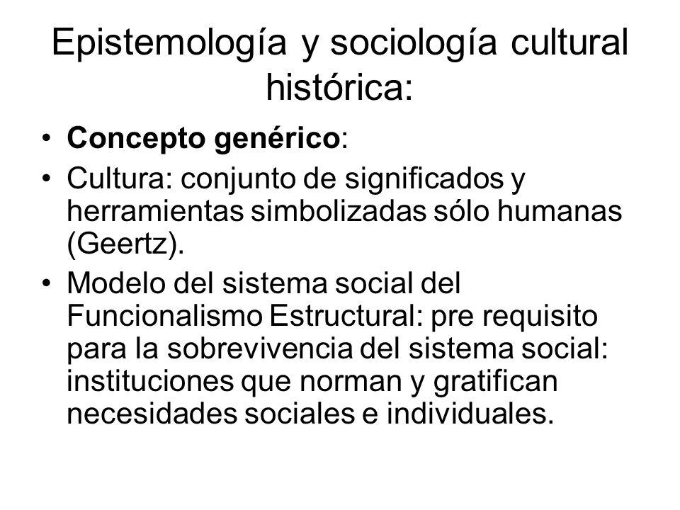 Epistemología y sociología cultural histórica: Concepto genérico: Cultura: conjunto de significados y herramientas simbolizadas sólo humanas (Geertz).
