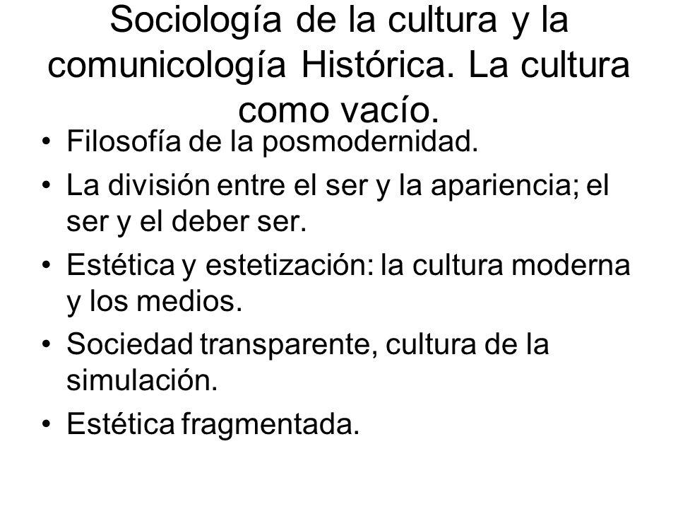 Sociología de la cultura y la comunicología Histórica. La cultura como vacío. Filosofía de la posmodernidad. La división entre el ser y la apariencia;