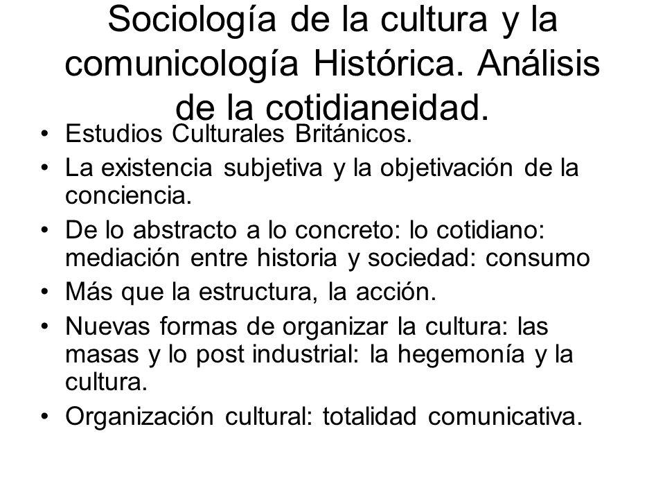 Sociología de la cultura y la comunicología Histórica. Análisis de la cotidianeidad. Estudios Culturales Británicos. La existencia subjetiva y la obje