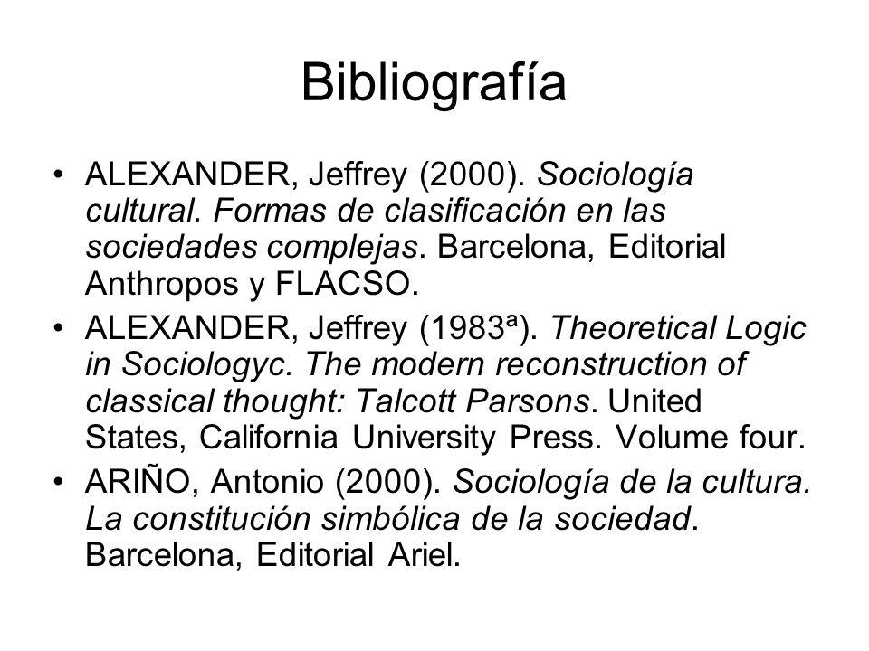 Bibliografía ALEXANDER, Jeffrey (2000). Sociología cultural. Formas de clasificación en las sociedades complejas. Barcelona, Editorial Anthropos y FLA