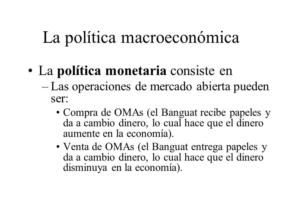 La política macroeconómica La política monetaria consiste en –Modificación de la cantidad de dinero y tasas de interés. –El Banco de Guatemala aplica
