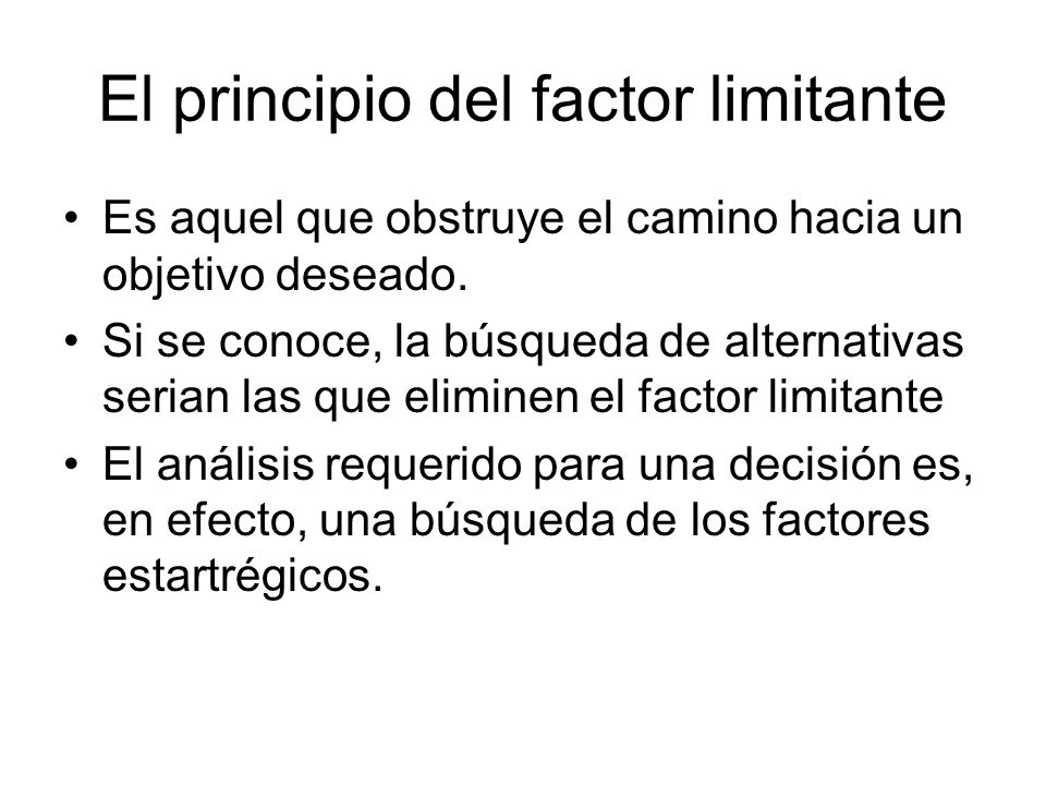 El principio del factor limitante Es aquel que obstruye el camino hacia un objetivo deseado. Si se conoce, la búsqueda de alternativas serian las que