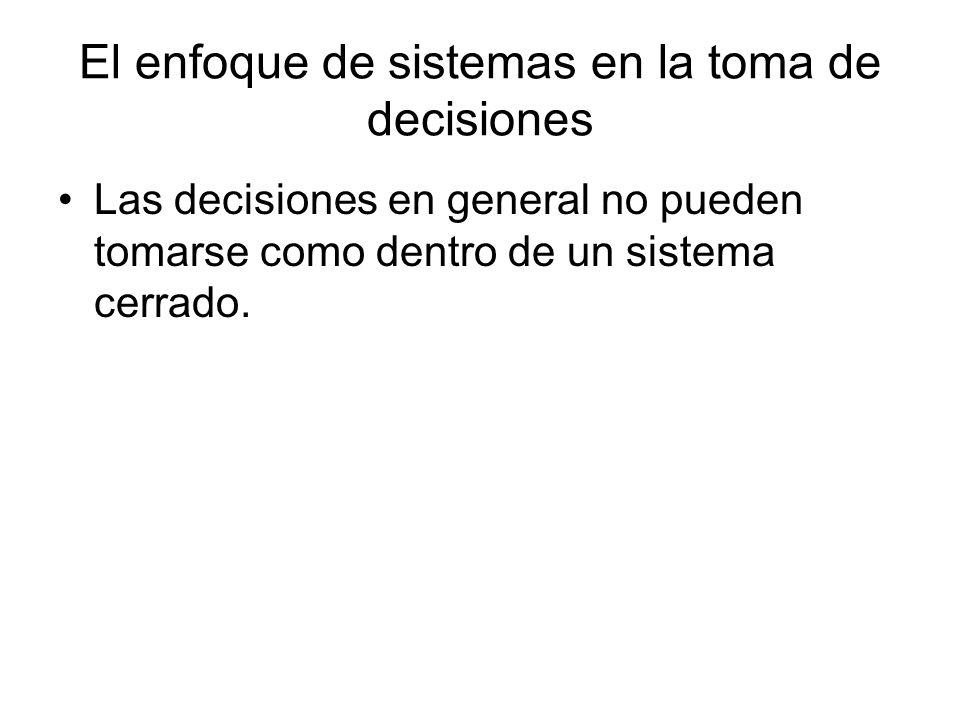 El enfoque de sistemas en la toma de decisiones Las decisiones en general no pueden tomarse como dentro de un sistema cerrado.