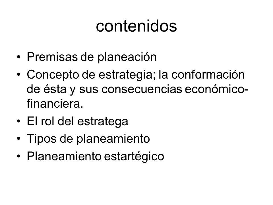 contenidos Premisas de planeación Concepto de estrategia; la conformación de ésta y sus consecuencias económico- financiera. El rol del estratega Tipo