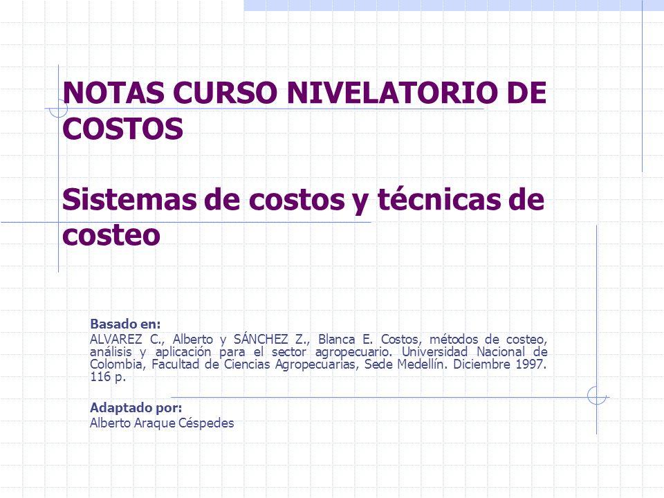 NOTAS CURSO NIVELATORIO DE COSTOS Sistemas de costos y técnicas de costeo Basado en: ALVAREZ C., Alberto y SÁNCHEZ Z., Blanca E. Costos, métodos de co