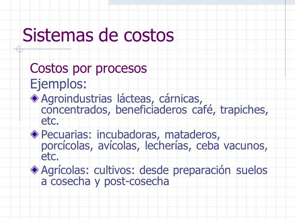 Sistemas de costos Costos por procesos Ejemplos: Agroindustrias lácteas, cárnicas, concentrados, beneficiaderos café, trapiches, etc. Pecuarias: incub