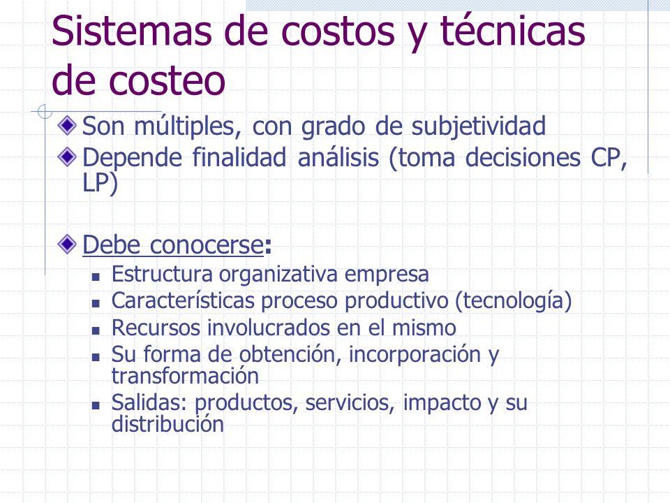 Sistemas de costos y técnicas de costeo Son múltiples, con grado de subjetividad Depende finalidad análisis (toma decisiones CP, LP) Debe conocerse: E