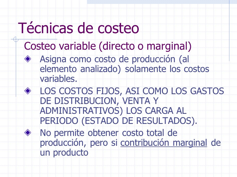 Técnicas de costeo Costeo variable (directo o marginal) Asigna como costo de producción (al elemento analizado) solamente los costos variables. LOS CO
