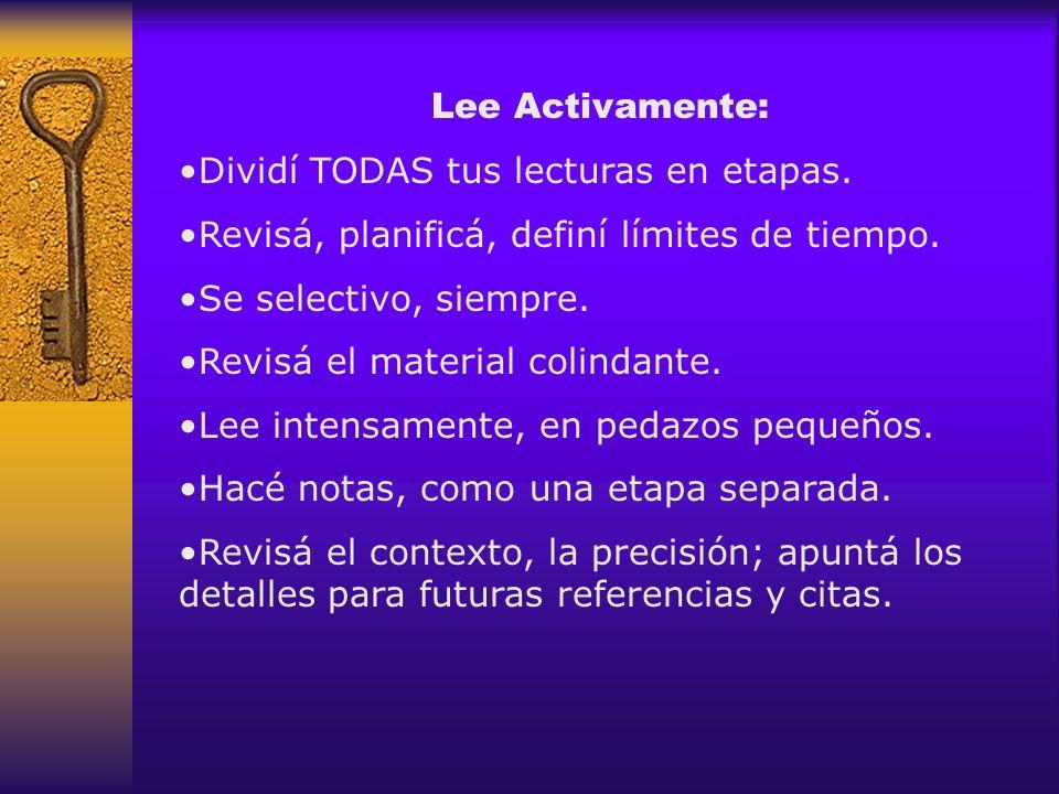 Lee Activamente: Dividí TODAS tus lecturas en etapas. Revisá, planificá, definí límites de tiempo. Se selectivo, siempre. Revisá el material colindant
