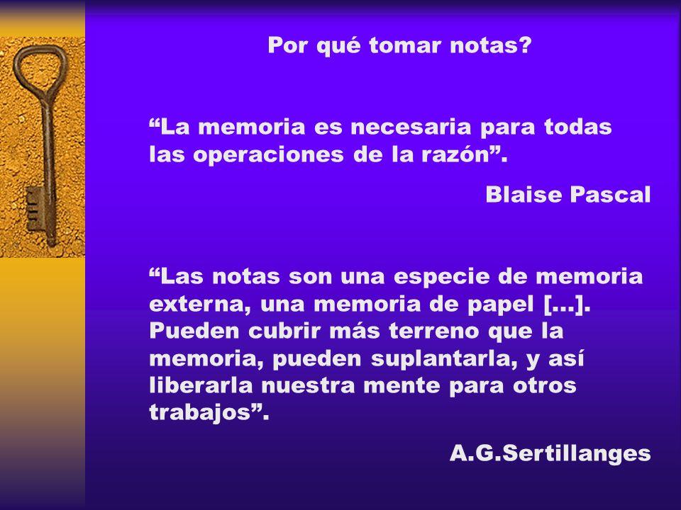 Por qué tomar notas? La memoria es necesaria para todas las operaciones de la razón. Blaise Pascal Las notas son una especie de memoria externa, una m