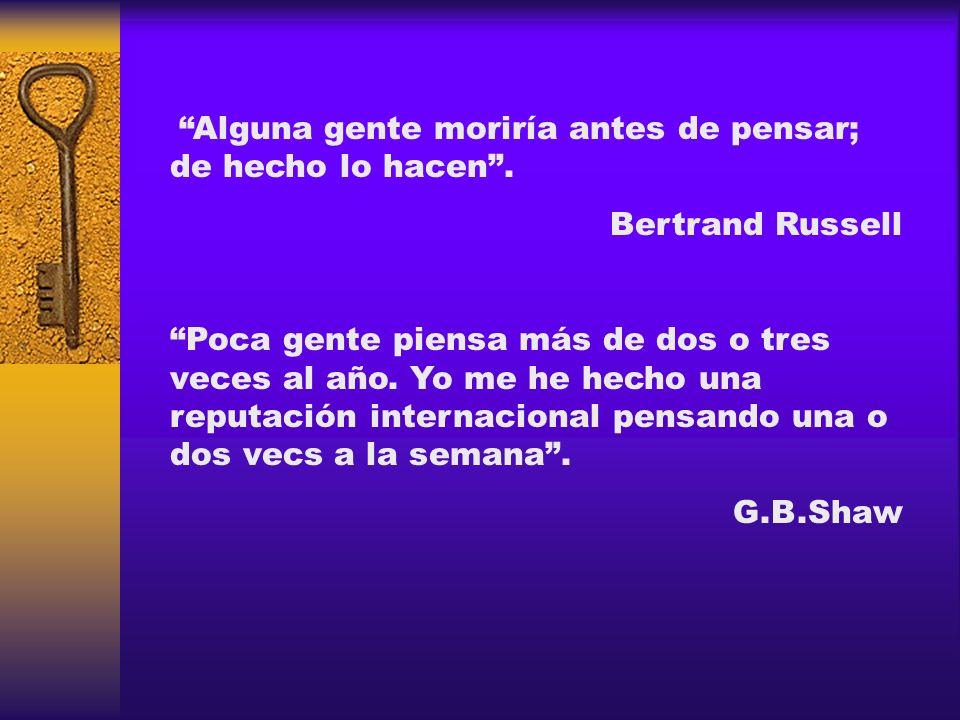 Alguna gente moriría antes de pensar; de hecho lo hacen. Bertrand Russell Poca gente piensa más de dos o tres veces al año. Yo me he hecho una reputac
