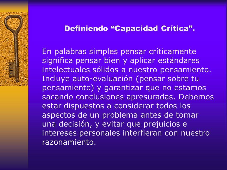 Definiendo Capacidad Crítica. En palabras simples pensar críticamente significa pensar bien y aplicar estándares intelectuales sólidos a nuestro pensa