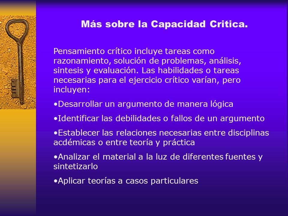 Más sobre la Capacidad Critica. Pensamiento crítico incluye tareas como razonamiento, solución de problemas, análisis, sintesis y evaluación. Las habi