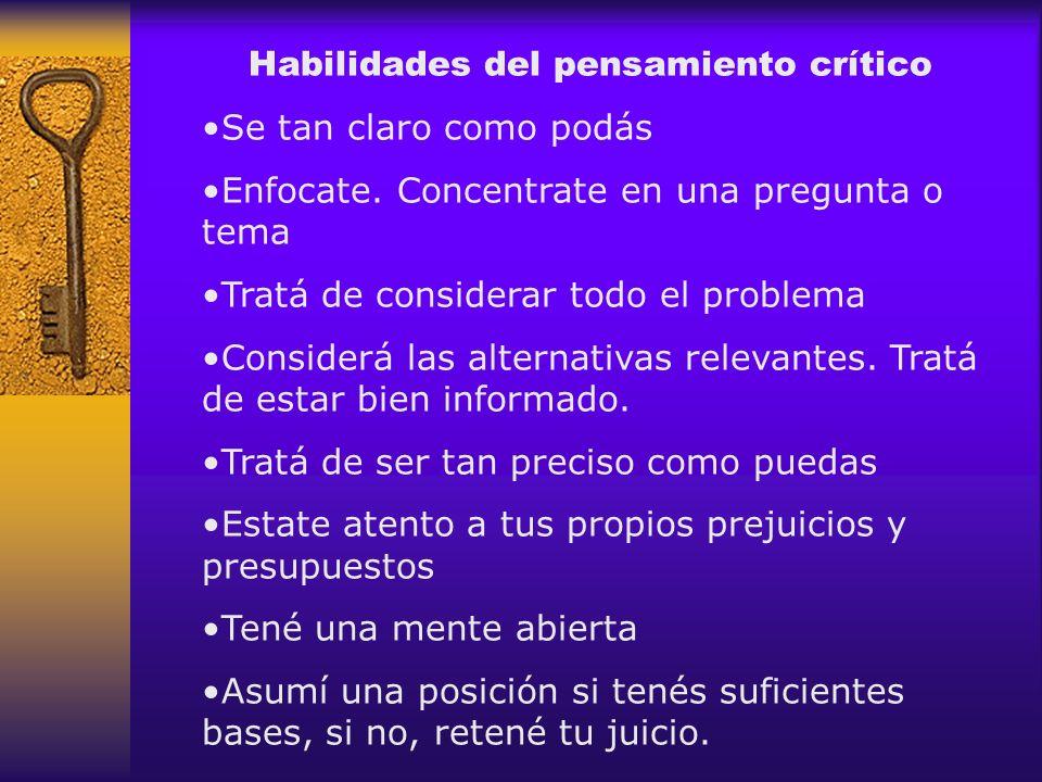 Habilidades del pensamiento crítico Se tan claro como podás Enfocate. Concentrate en una pregunta o tema Tratá de considerar todo el problema Consider