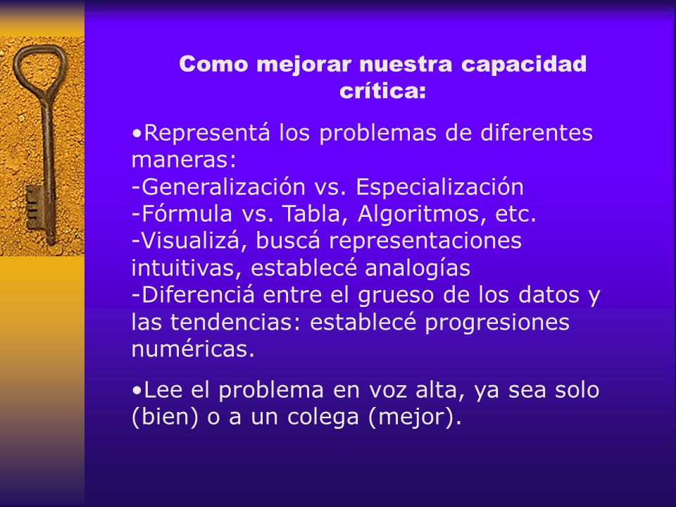 Como mejorar nuestra capacidad crítica: Representá los problemas de diferentes maneras: -Generalización vs. Especialización -Fórmula vs. Tabla, Algori