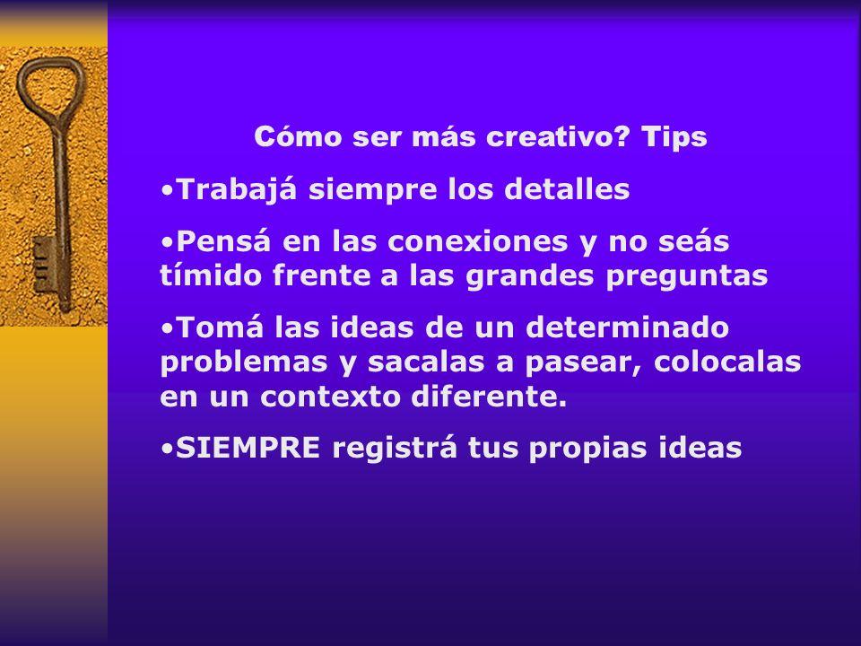 Cómo ser más creativo? Tips Trabajá siempre los detalles Pensá en las conexiones y no seás tímido frente a las grandes preguntas Tomá las ideas de un