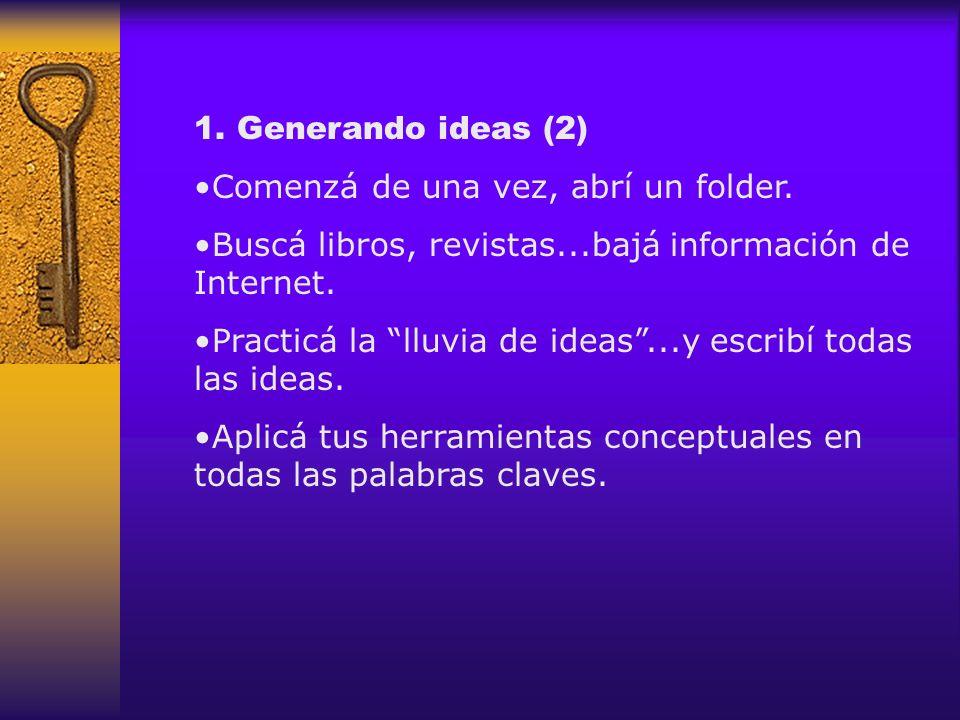 1. Generando ideas (2) Comenzá de una vez, abrí un folder. Buscá libros, revistas...bajá información de Internet. Practicá la lluvia de ideas...y escr
