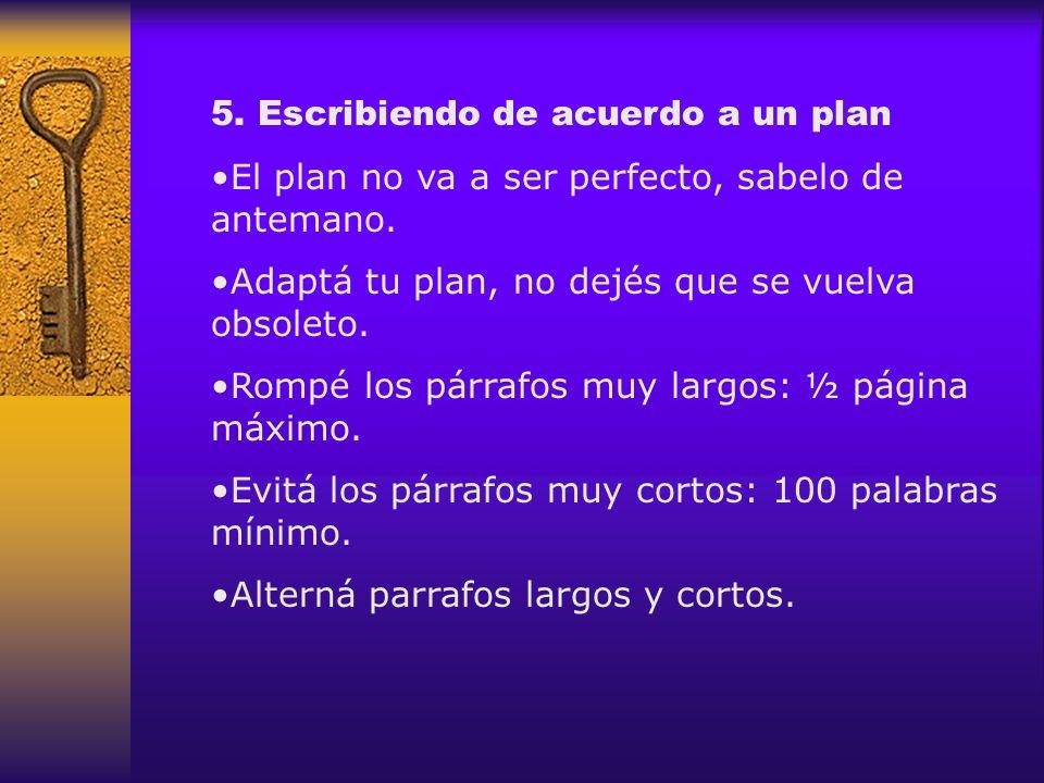 5. Escribiendo de acuerdo a un plan El plan no va a ser perfecto, sabelo de antemano. Adaptá tu plan, no dejés que se vuelva obsoleto. Rompé los párra