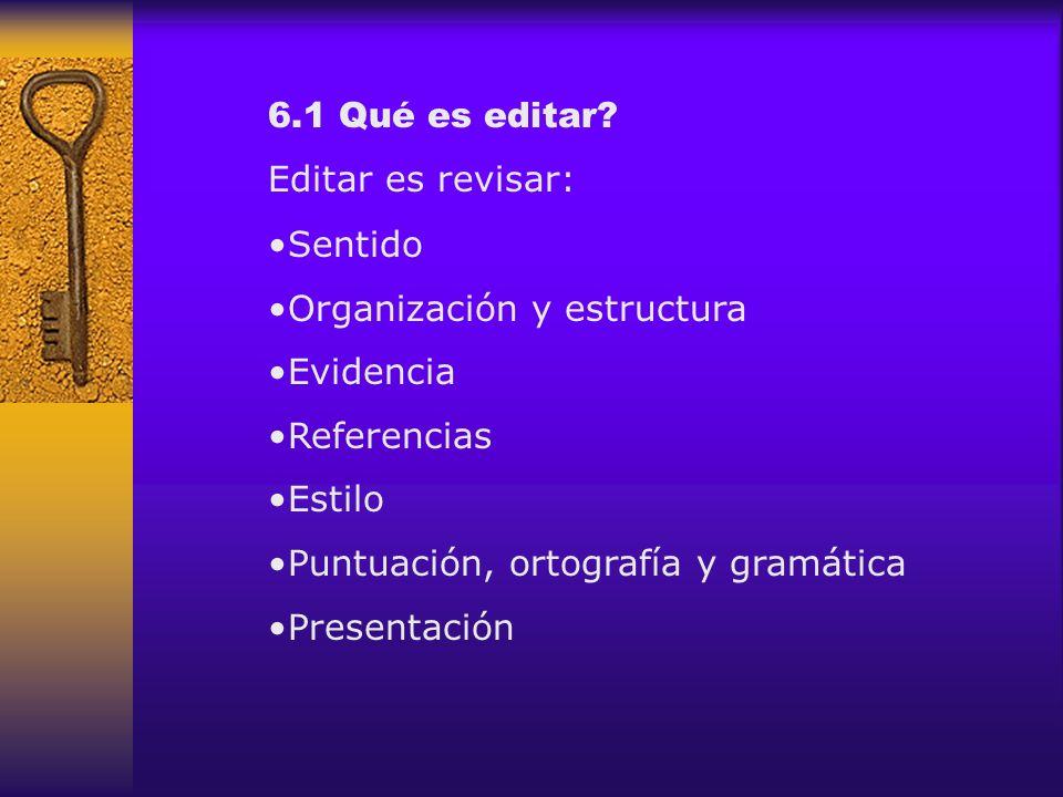 6.1 Qué es editar? Editar es revisar: Sentido Organización y estructura Evidencia Referencias Estilo Puntuación, ortografía y gramática Presentación