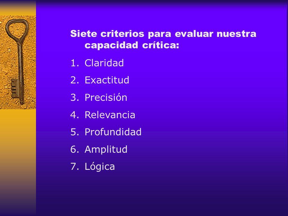 Siete criterios para evaluar nuestra capacidad crítica: 1.Claridad 2.Exactitud 3.Precisión 4.Relevancia 5.Profundidad 6.Amplitud 7.Lógica