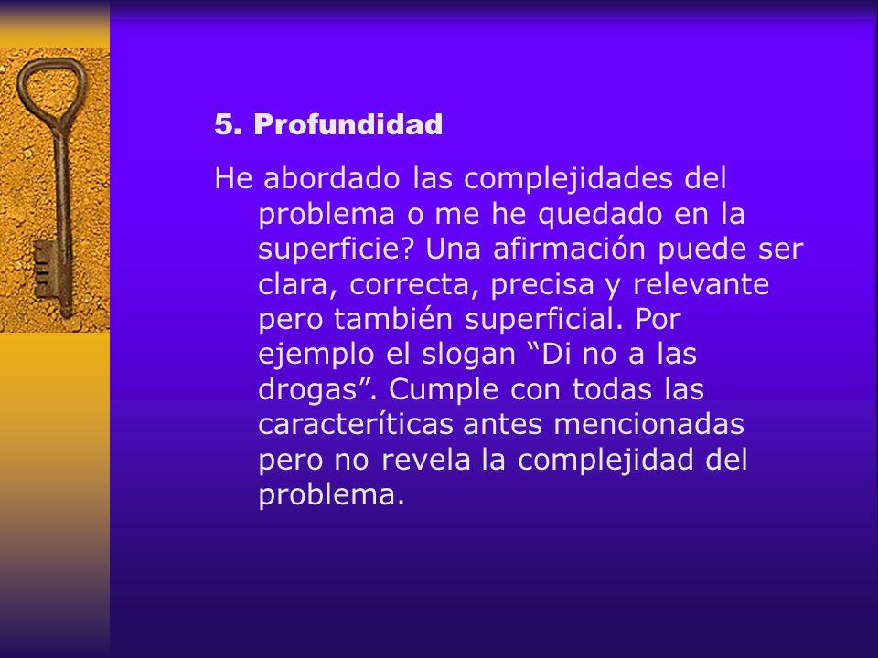 5. Profundidad He abordado las complejidades del problema o me he quedado en la superficie? Una afirmación puede ser clara, correcta, precisa y releva